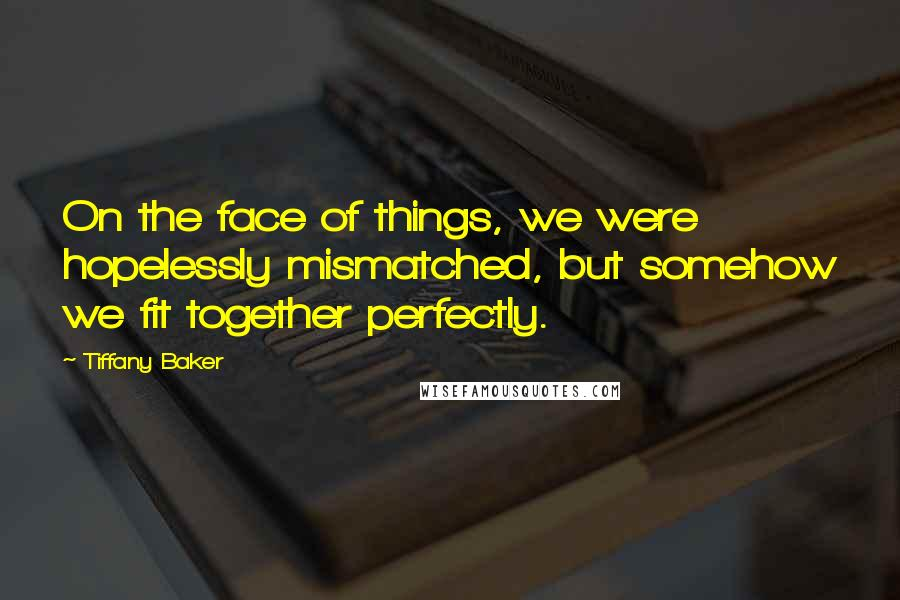 Tiffany Baker quotes: On the face of things, we were hopelessly mismatched, but somehow we fit together perfectly.