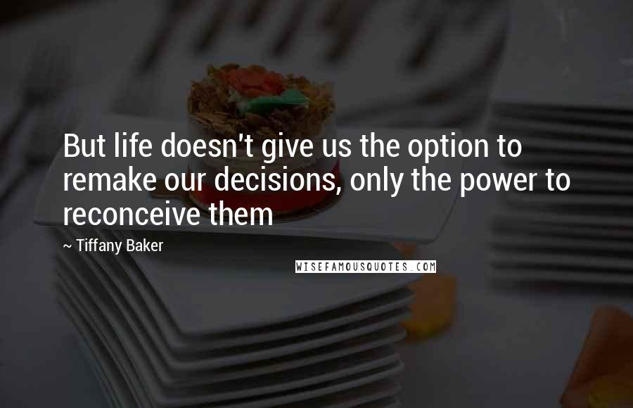 Tiffany Baker quotes: But life doesn't give us the option to remake our decisions, only the power to reconceive them