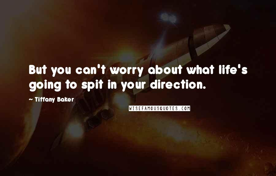 Tiffany Baker quotes: But you can't worry about what life's going to spit in your direction.
