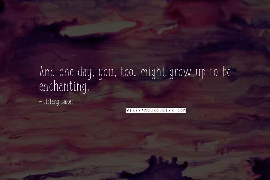 Tiffany Baker quotes: And one day, you, too, might grow up to be enchanting.