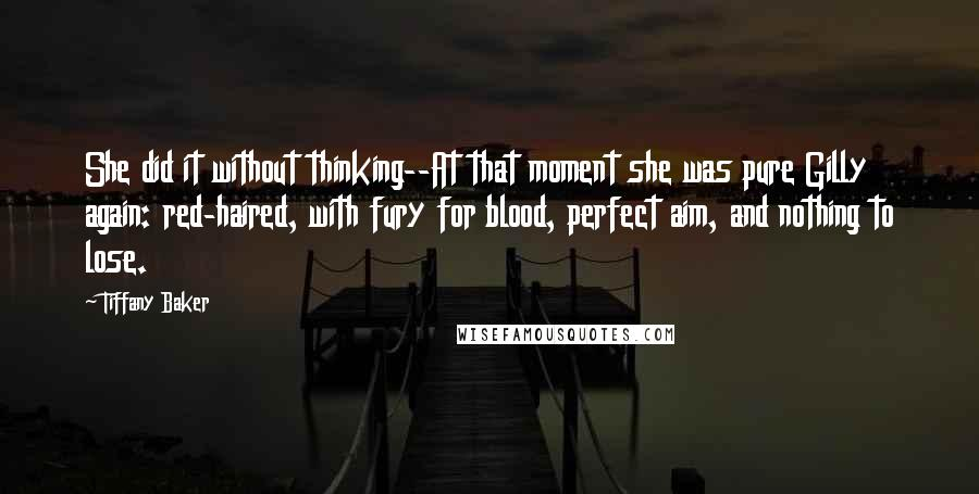 Tiffany Baker quotes: She did it without thinking--At that moment she was pure Gilly again: red-haired, with fury for blood, perfect aim, and nothing to lose.