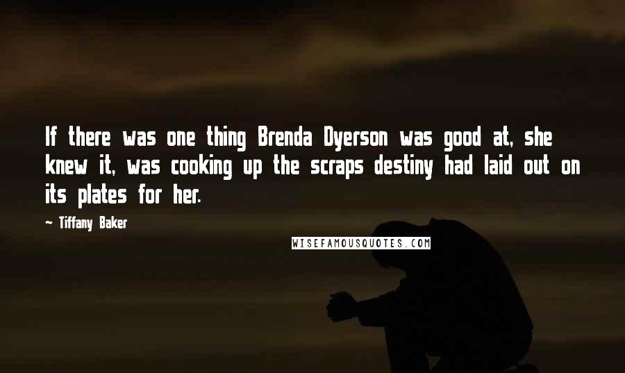 Tiffany Baker quotes: If there was one thing Brenda Dyerson was good at, she knew it, was cooking up the scraps destiny had laid out on its plates for her.