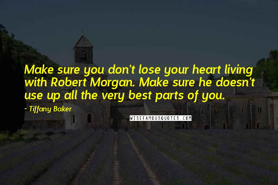 Tiffany Baker quotes: Make sure you don't lose your heart living with Robert Morgan. Make sure he doesn't use up all the very best parts of you.