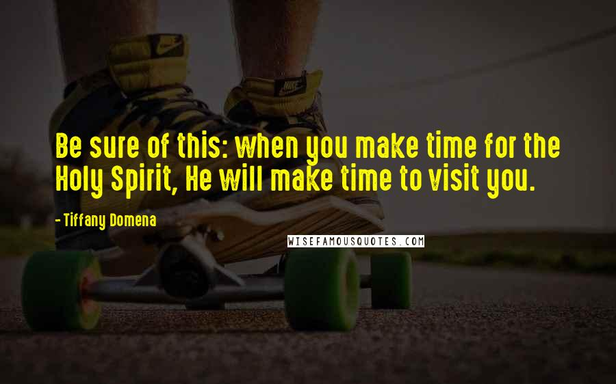 Tiffany Domena quotes: Be sure of this: when you make time for the Holy Spirit, He will make time to visit you.