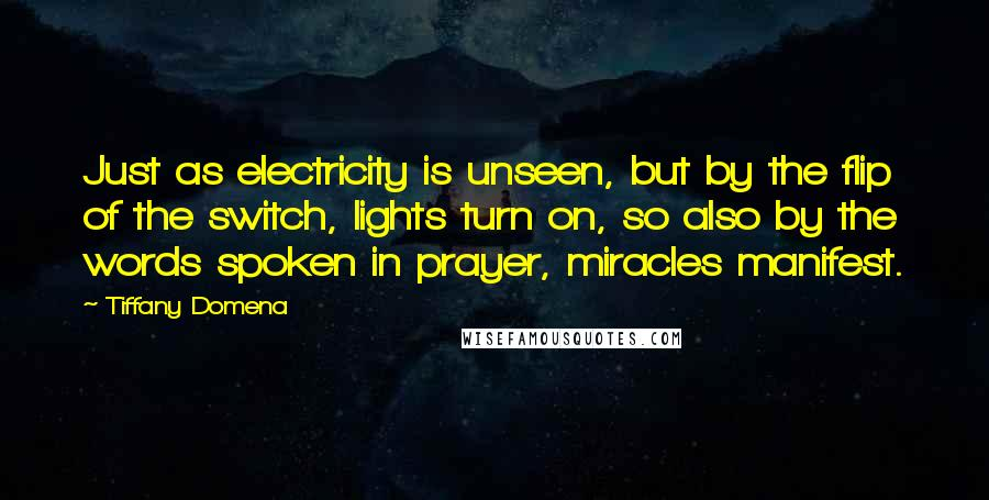Tiffany Domena quotes: Just as electricity is unseen, but by the flip of the switch, lights turn on, so also by the words spoken in prayer, miracles manifest.