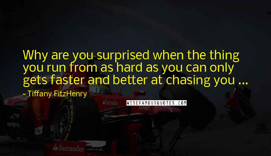 Tiffany FitzHenry quotes: Why are you surprised when the thing you run from as hard as you can only gets faster and better at chasing you ...