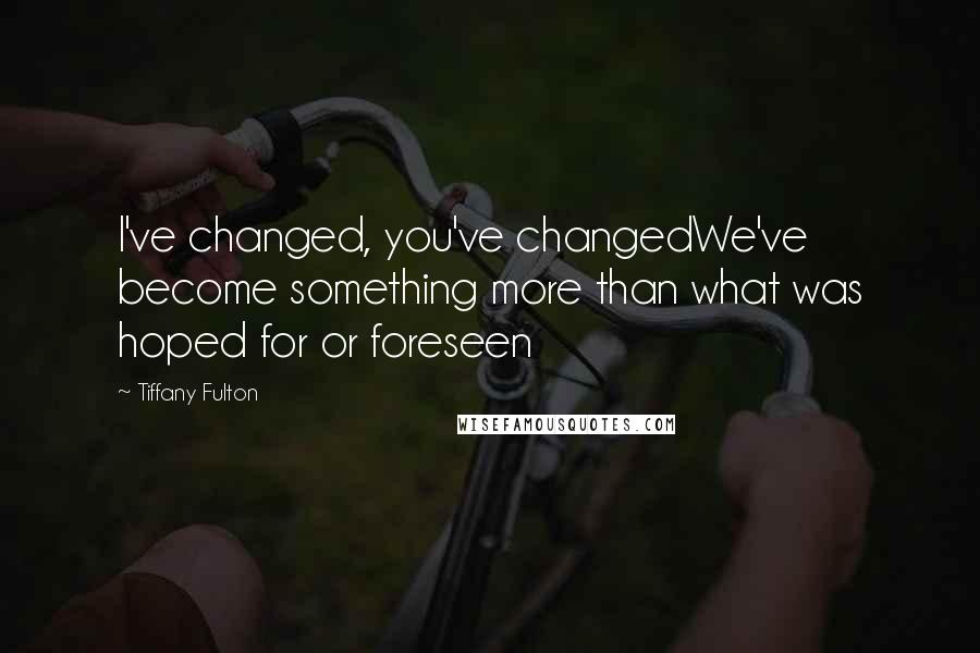 Tiffany Fulton quotes: I've changed, you've changedWe've become something more than what was hoped for or foreseen