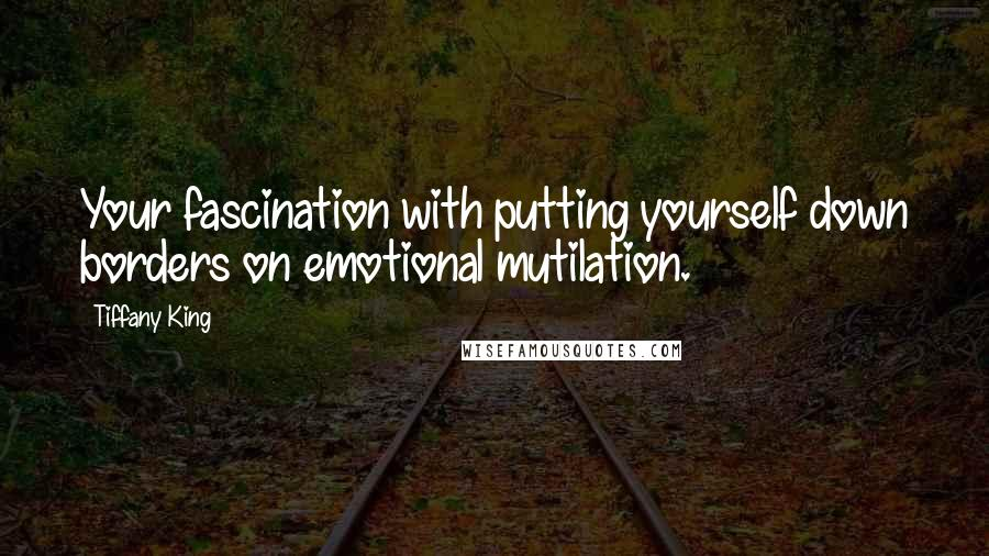 Tiffany King quotes: Your fascination with putting yourself down borders on emotional mutilation.