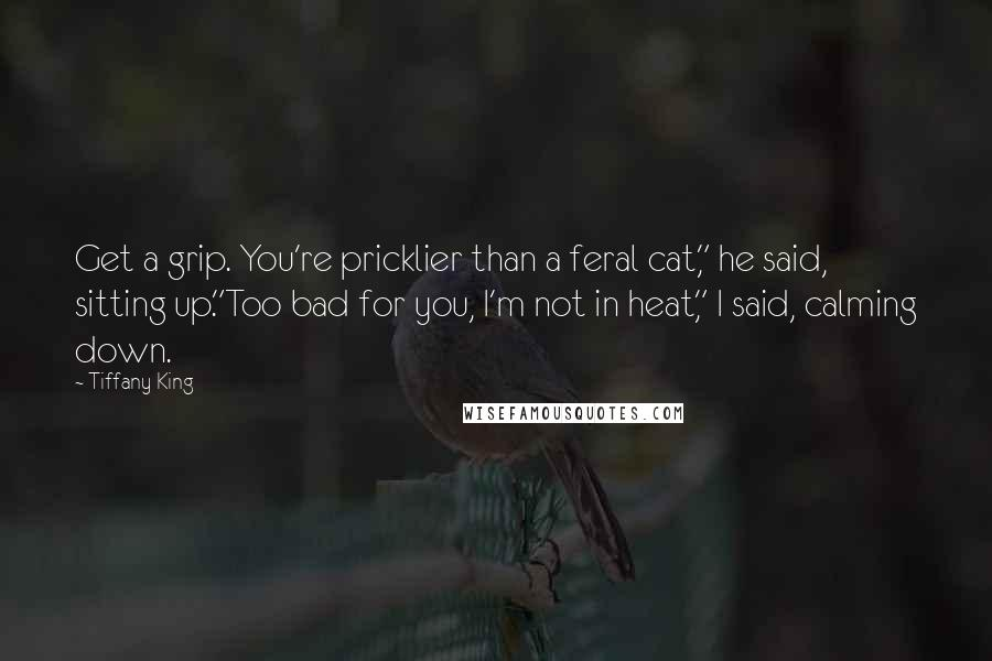 "Tiffany King quotes: Get a grip. You're pricklier than a feral cat,"" he said, sitting up.""Too bad for you, I'm not in heat,"" I said, calming down."