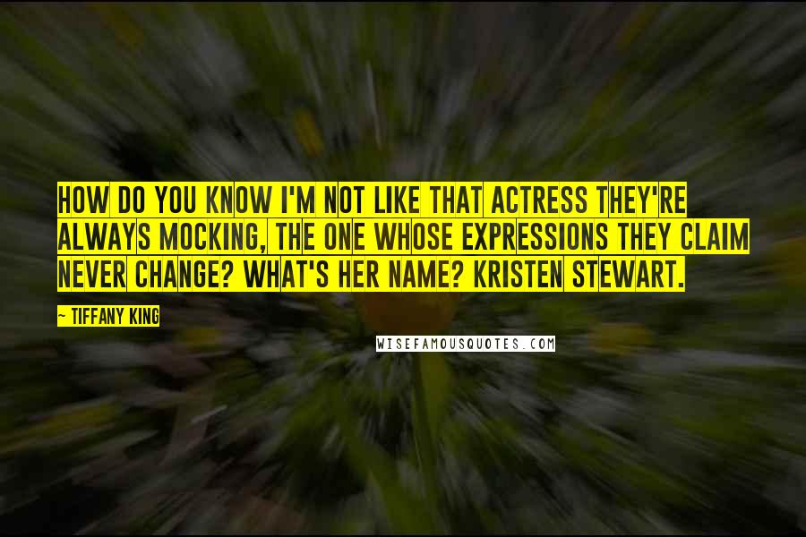 Tiffany King quotes: How do you know I'm not like that actress they're always mocking, the one whose expressions they claim never change? What's her name? Kristen Stewart.