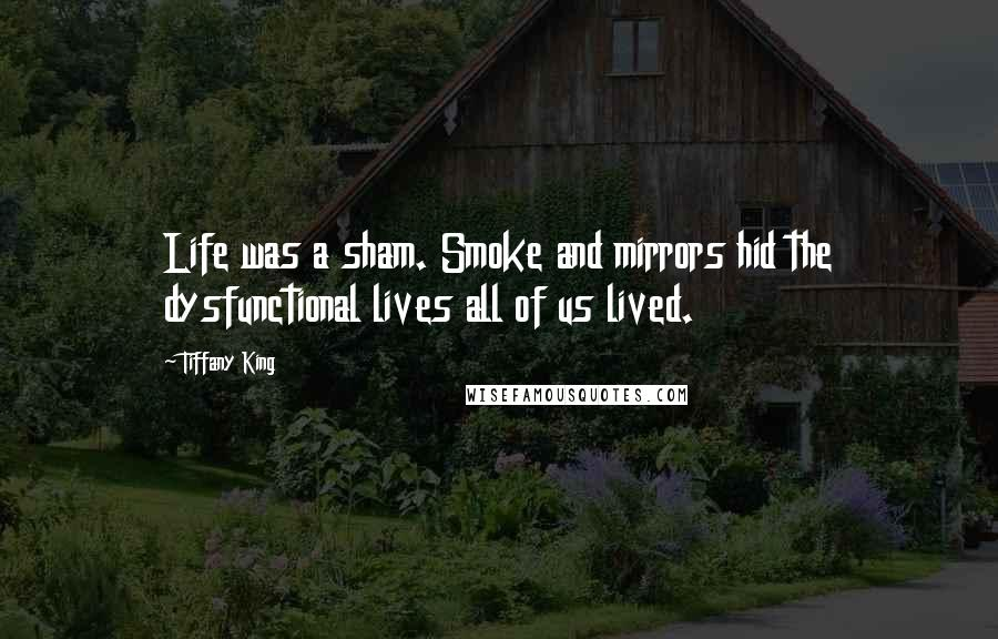 Tiffany King quotes: Life was a sham. Smoke and mirrors hid the dysfunctional lives all of us lived.
