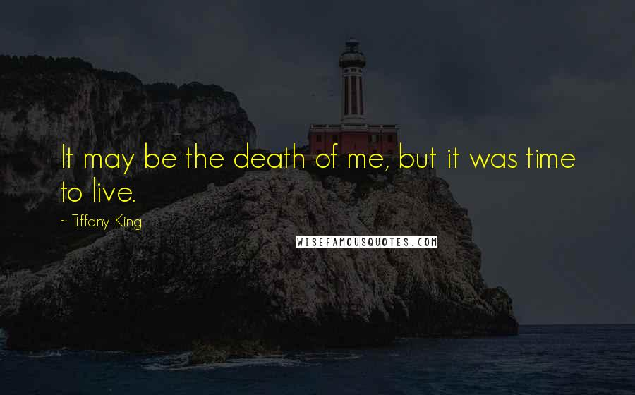 Tiffany King quotes: It may be the death of me, but it was time to live.