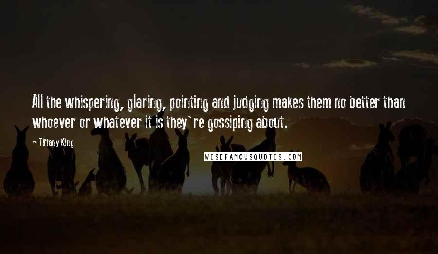 Tiffany King quotes: All the whispering, glaring, pointing and judging makes them no better than whoever or whatever it is they're gossiping about.