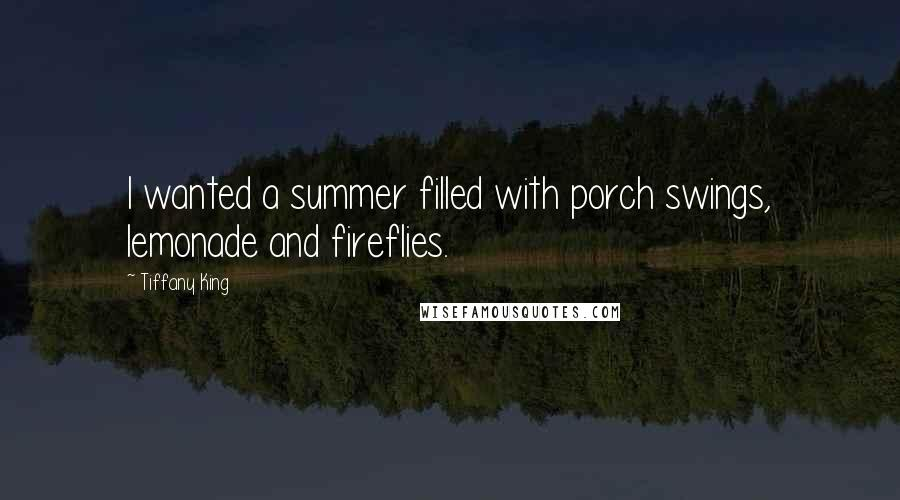 Tiffany King quotes: I wanted a summer filled with porch swings, lemonade and fireflies.