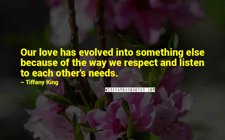 Tiffany King quotes: Our love has evolved into something else because of the way we respect and listen to each other's needs.