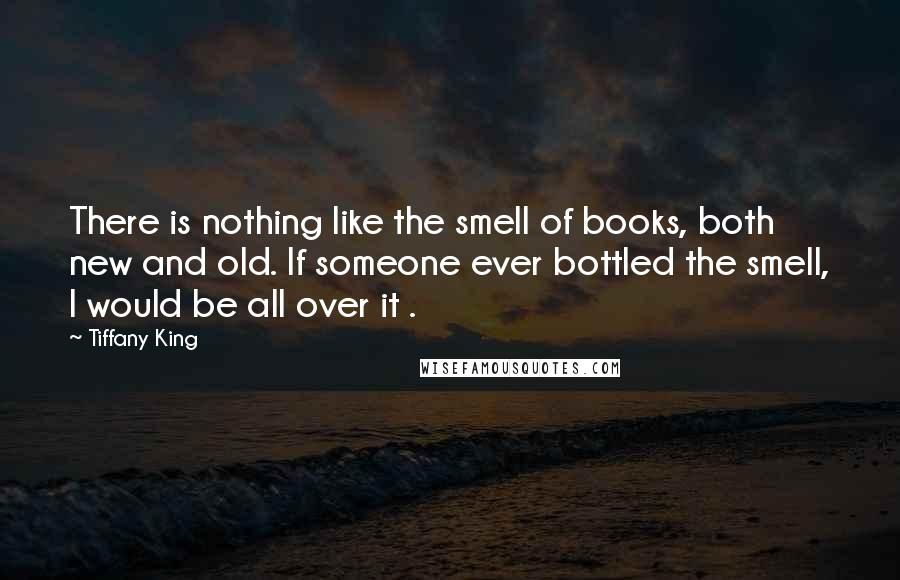 Tiffany King quotes: There is nothing like the smell of books, both new and old. If someone ever bottled the smell, I would be all over it .