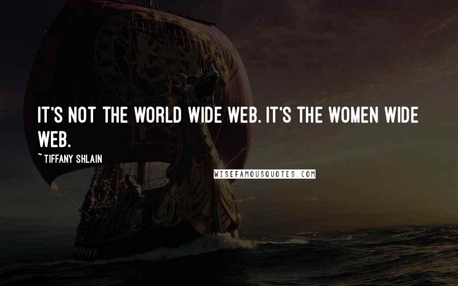Tiffany Shlain quotes: It's not the world wide web. It's the women wide web.