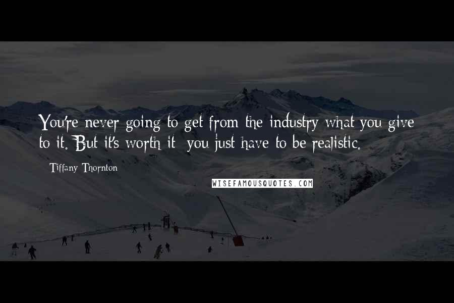 Tiffany Thornton quotes: You're never going to get from the industry what you give to it. But it's worth it; you just have to be realistic.