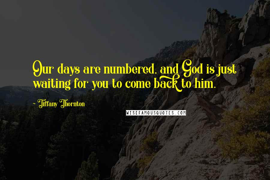 Tiffany Thornton quotes: Our days are numbered, and God is just waiting for you to come back to him.