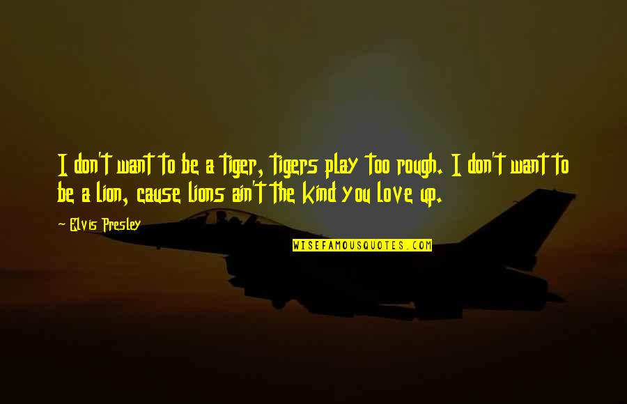 Tiger Love Quotes By Elvis Presley: I don't want to be a tiger, tigers