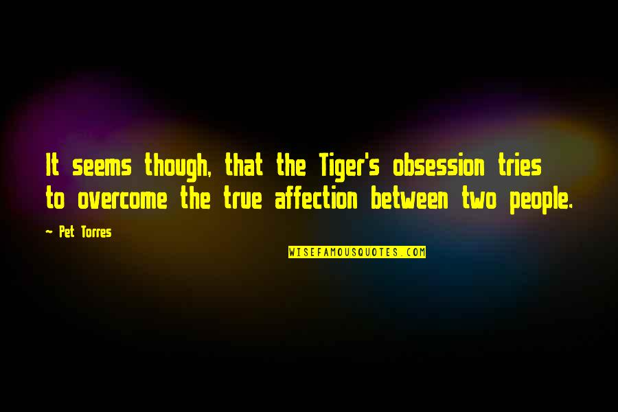 Tiger Love Quotes By Pet Torres: It seems though, that the Tiger's obsession tries