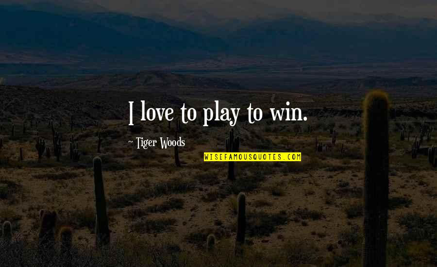 Tiger Love Quotes By Tiger Woods: I love to play to win.