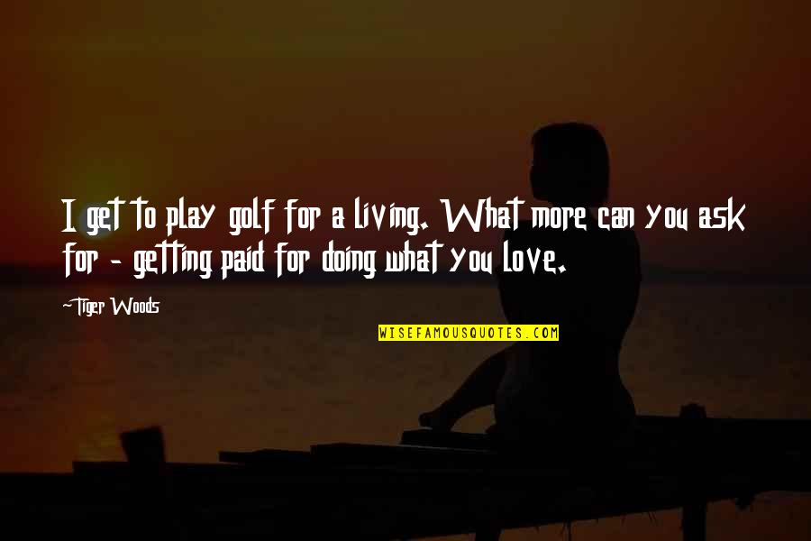 Tiger Love Quotes By Tiger Woods: I get to play golf for a living.