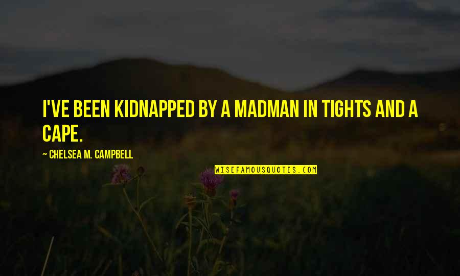 Tights Quotes By Chelsea M. Campbell: I've been kidnapped by a madman in tights