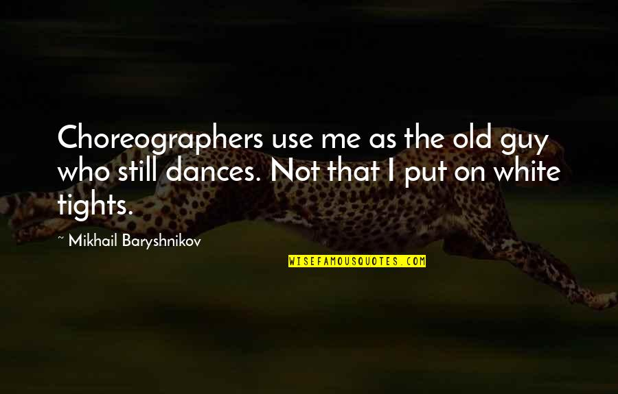Tights Quotes By Mikhail Baryshnikov: Choreographers use me as the old guy who