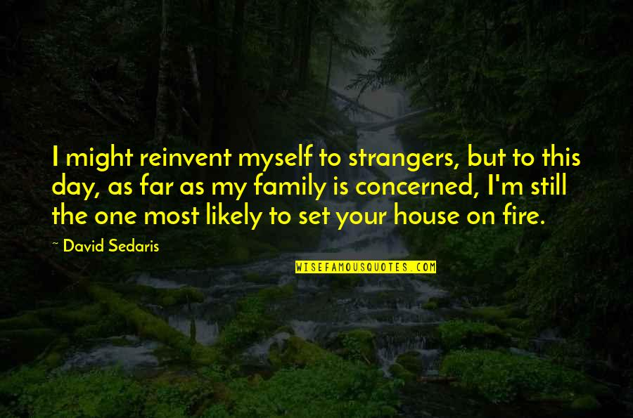 Tikhon Of Zadonsk Quotes By David Sedaris: I might reinvent myself to strangers, but to