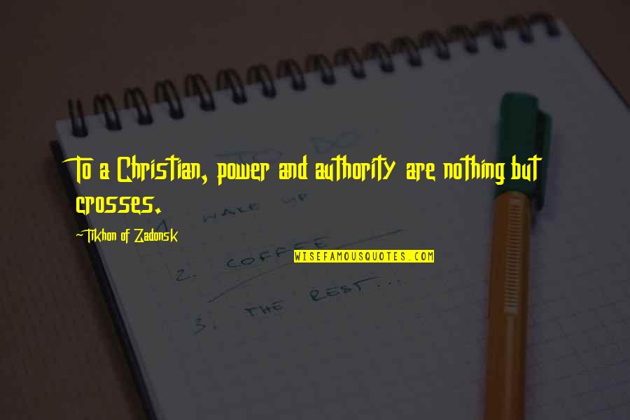 Tikhon Of Zadonsk Quotes By Tikhon Of Zadonsk: To a Christian, power and authority are nothing