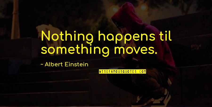 Til Quotes By Albert Einstein: Nothing happens til something moves.