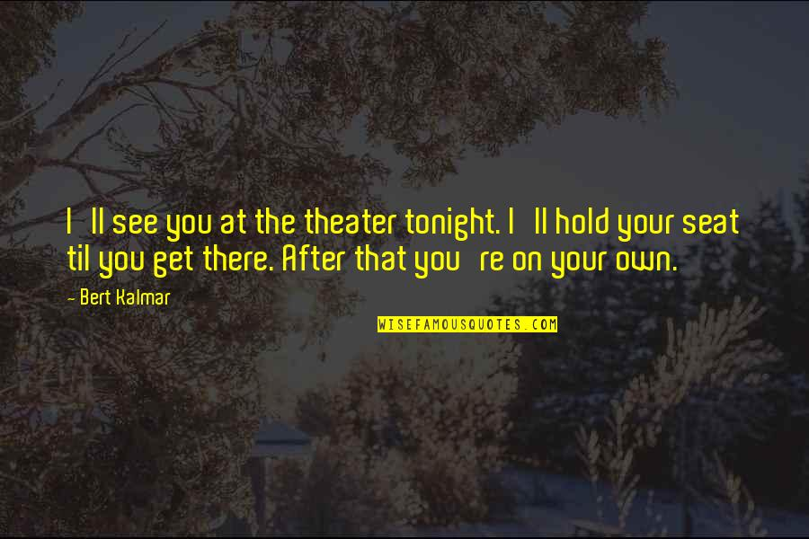 Til Quotes By Bert Kalmar: I'll see you at the theater tonight. I'll