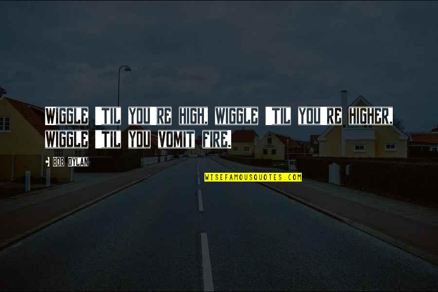 Til Quotes By Bob Dylan: Wiggle 'til you're high, wiggle 'til you're higher,