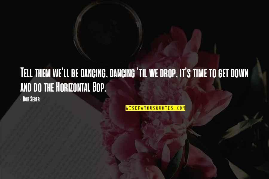 Til Quotes By Bob Seger: Tell them we'll be dancing, dancing 'til we
