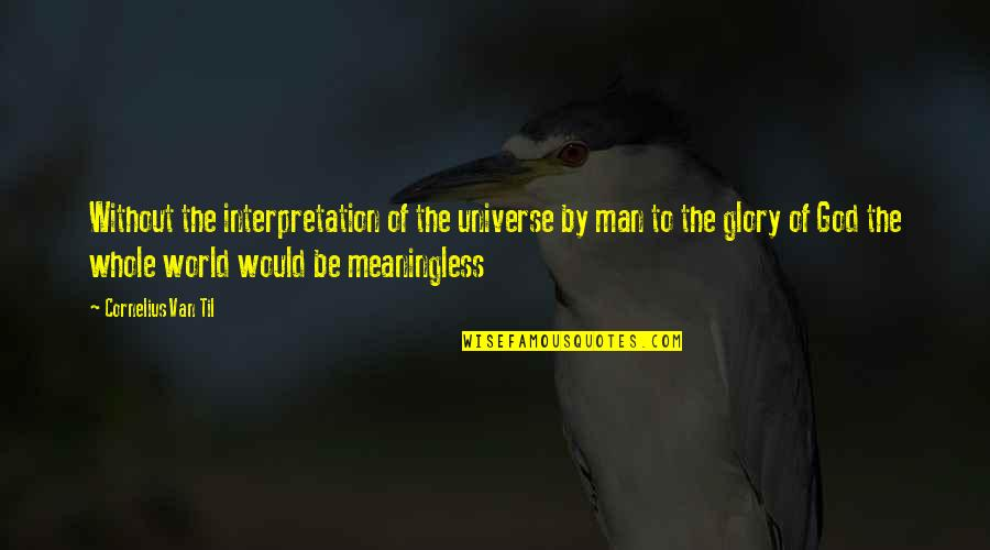 Til Quotes By Cornelius Van Til: Without the interpretation of the universe by man