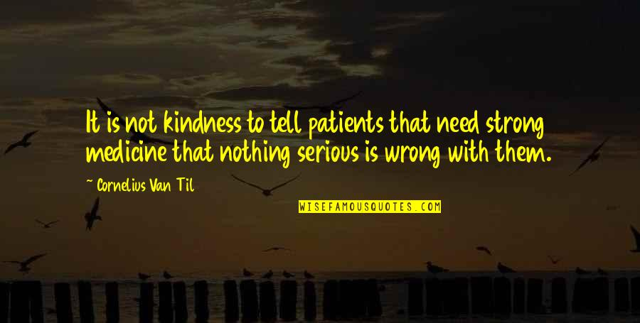 Til Quotes By Cornelius Van Til: It is not kindness to tell patients that