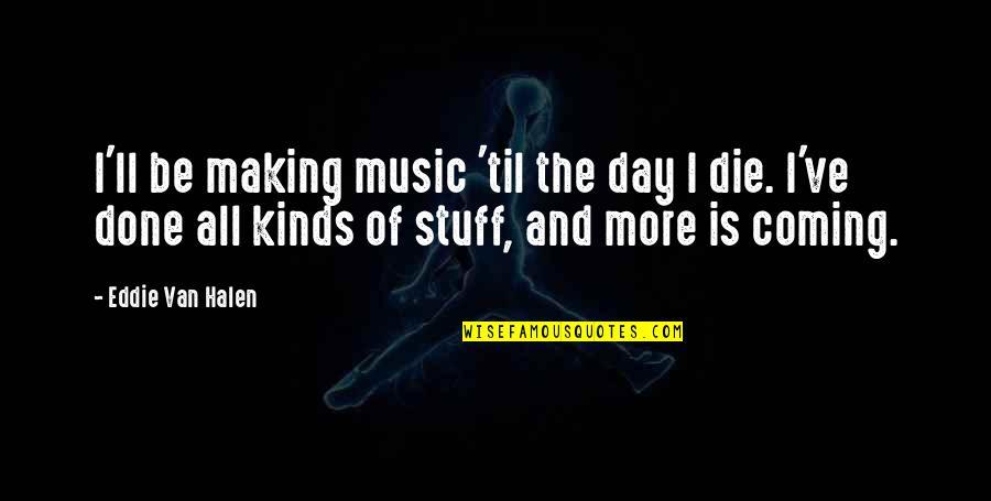Til Quotes By Eddie Van Halen: I'll be making music 'til the day I
