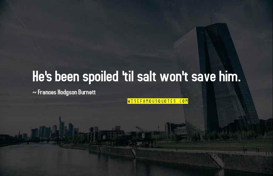 Til Quotes By Frances Hodgson Burnett: He's been spoiled 'til salt won't save him.