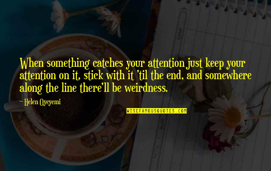 Til Quotes By Helen Oyeyemi: When something catches your attention just keep your