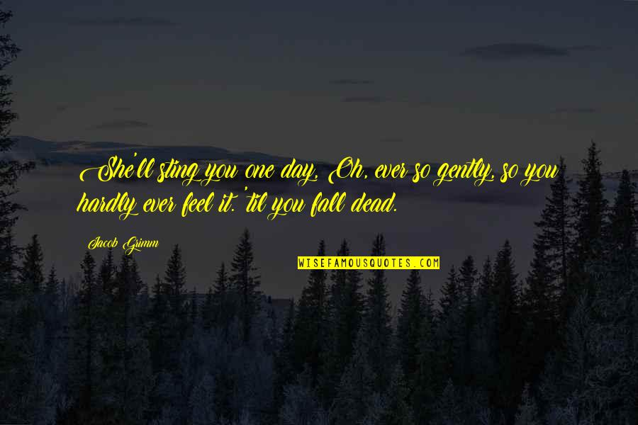 Til Quotes By Jacob Grimm: She'll sting you one day, Oh, ever so