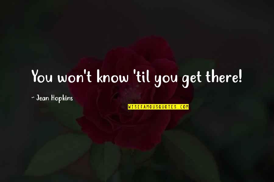 Til Quotes By Jean Hopkins: You won't know 'til you get there!