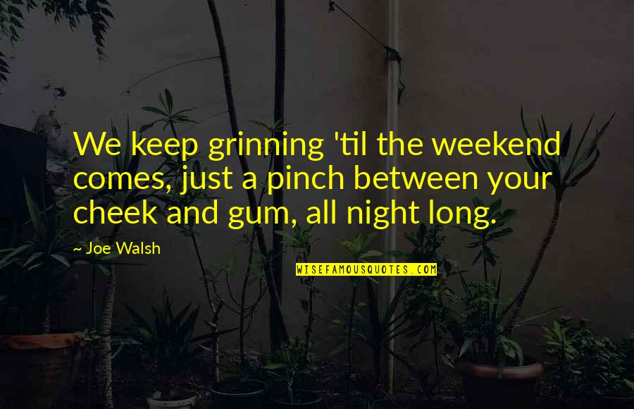 Til Quotes By Joe Walsh: We keep grinning 'til the weekend comes, just