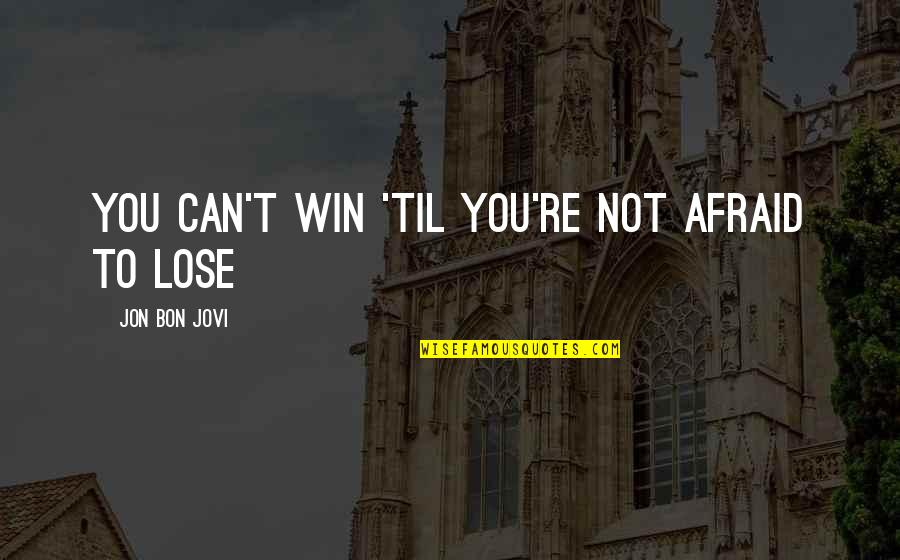 Til Quotes By Jon Bon Jovi: You can't win 'til you're not afraid to