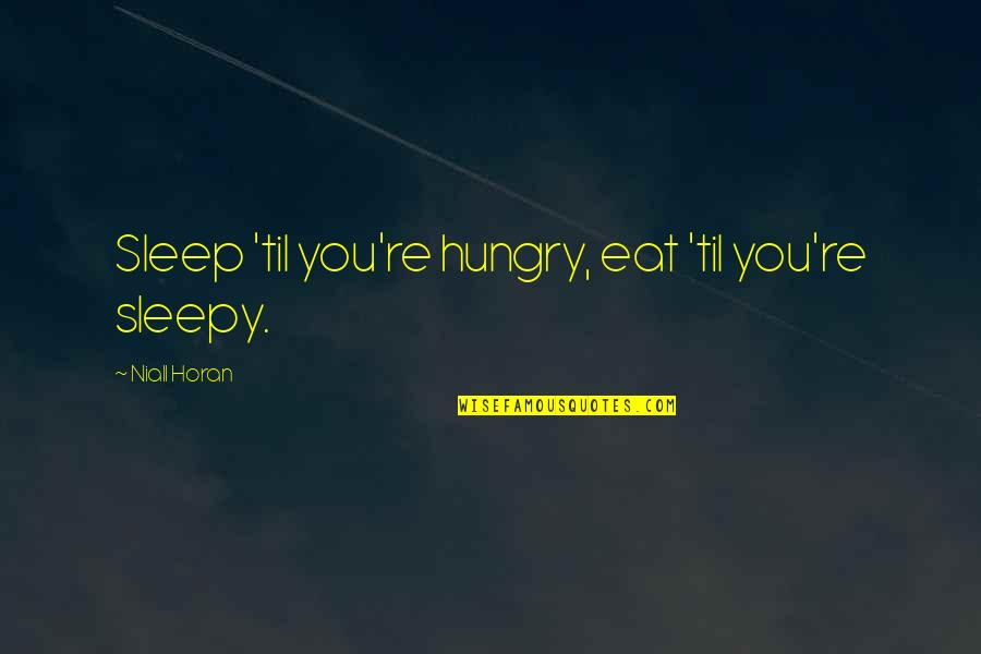 Til Quotes By Niall Horan: Sleep 'til you're hungry, eat 'til you're sleepy.