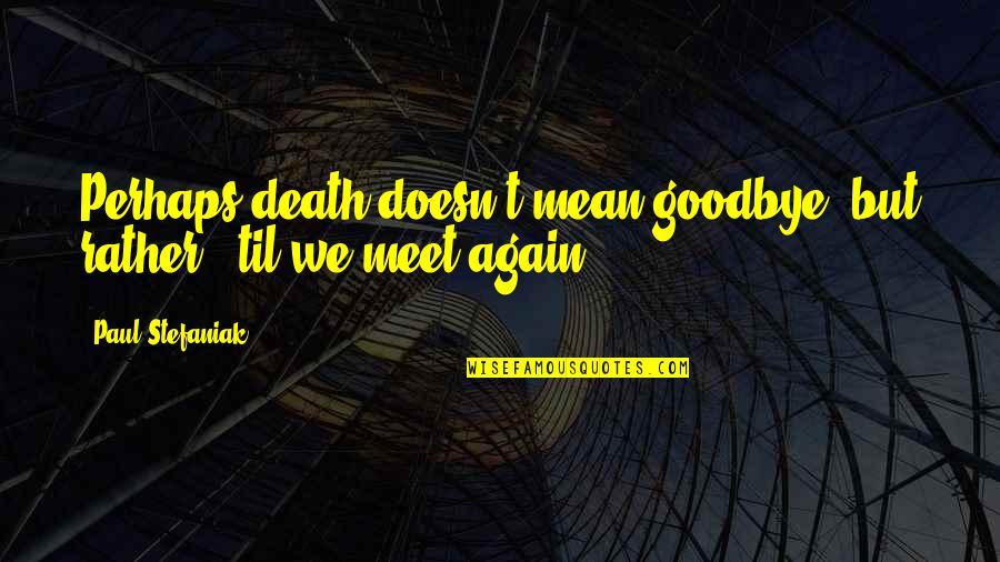 Til Quotes By Paul Stefaniak: Perhaps death doesn't mean goodbye, but rather, 'til