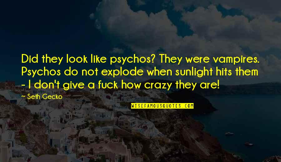 Til Quotes By Seth Gecko: Did they look like psychos? They were vampires.