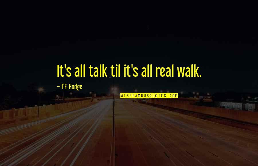 Til Quotes By T.F. Hodge: It's all talk til it's all real walk.