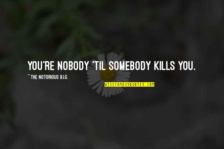 Til Quotes By The Notorious B.I.G.: You're nobody 'til somebody kills you.