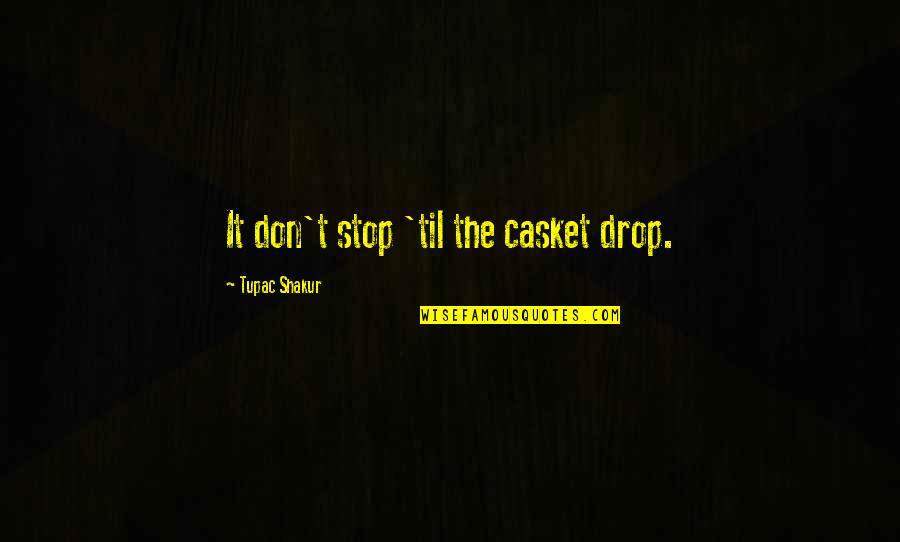 Til Quotes By Tupac Shakur: It don't stop 'til the casket drop.